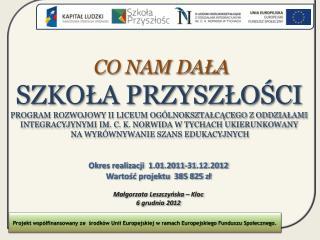 Okres realizacji  1.01.2011-31.12.2012 Wartość projektu  385 825 zł Małgorzata Leszczyńska – Kloc
