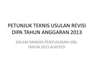 PETUNJUK TEKNIS USULAN REVISI DIPA TAHUN ANGGARAN 2013