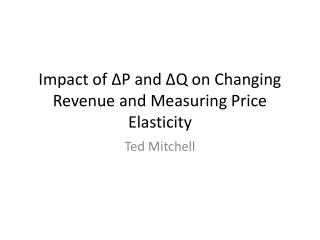 Impact of ∆P and ∆Q on Changing Revenue and Measuring Price Elasticity