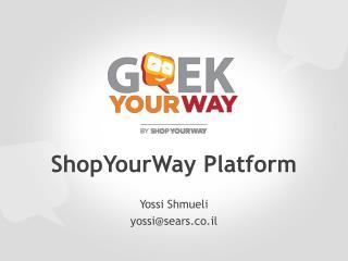 ShopYourWay Platform Yossi Shmueli yossi@sears.co.il