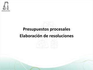 Presupuestos procesales Elaboraci�n de resoluciones