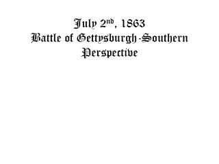 July 2 nd , 1863 Battle of  Gettysburgh -Southern Perspective