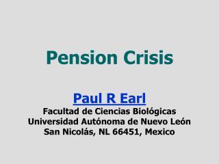 Pension Crisis  Paul R Earl Facultad de Ciencias Biol gicas Universidad Aut noma de Nuevo Le n San Nicol s, NL 66451, Me