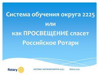 Система обучения округа 2225  и ли  к ак ПРОСВЕЩЕНИЕ спасет Российское  Ротари
