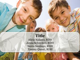 Title Alicia Nakano, RDH Jenna Schnyders, RDH Sierra Santiago, RDH Tammy  Questi , RDH