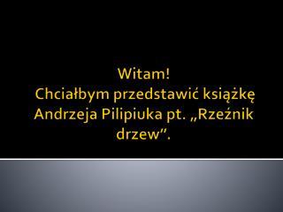 """Witam!  Chciałbym przedstawić książkę Andrzeja  Pilipiuka  pt. """"Rzeźnik drzew""""."""