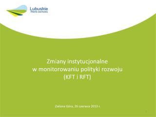 Zmiany instytucjonalne  w monitorowaniu polityki rozwoju (KFT i RFT)