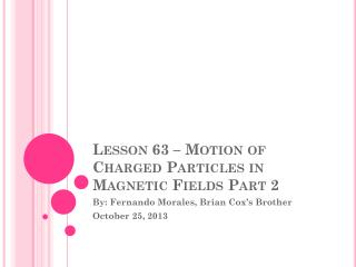 Lesson 63 – Motion of Charged Particles in Magnetic Fields Part 2