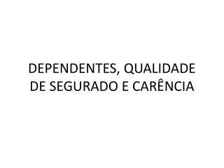 DEPENDENTES, QUALIDADE DE SEGURADO E CAR�NCIA