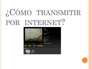 ¿Cómo  transmitir por  internet?