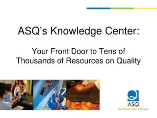 ASQ's Knowledge Center: Your Front Door to Tens of Thousands of Resources on Quality