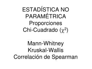 ESTAD STICA NO PARAM TRICA Proporciones Chi-Cuadrado c2  Mann-Whitney Kruskal-Wallis Correlaci n de Spearman