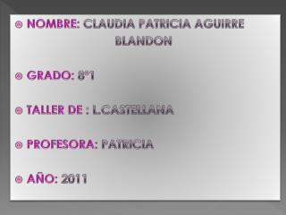 NOMBRE:  CLAUDIA PATRICIA AGUIRRE                               BLANDON GRADO:  8º1