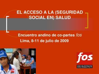 EL ACCESO A LA SEGURIDAD SOCIAL EN SALUD       Encuentro andino de co-partes fos   Lima, 8-11 de julio de 2009