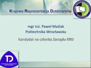 mgr inż. Paweł Maślak Politechnika Wrocławska Kandydat na członka Zarządu KRD