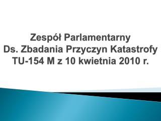 Zespół Parlamentarny Ds. Zbadania Przyczyn Katastrofy TU-154 M z 10 kwietnia 2010 r.