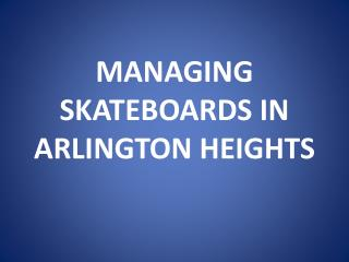 MANAGING SKATEBOARDS IN ARLINGTON HEIGHTS