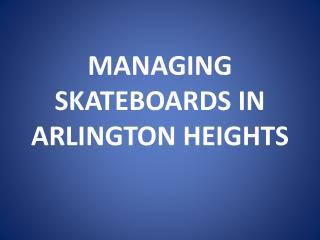 MANAGING SKATEBOARDS IN ARLINGTON HEIGHTS