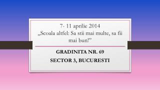 """7- 11 aprilie 2014 """"Scoala altfel: Sa stii mai multe, sa fii mai bun!"""""""