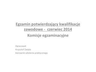 Egzamin potwierdzający kwalifikacje zawodowe -  czerwiec 2014 Komisje egzaminacyjne Opracował: