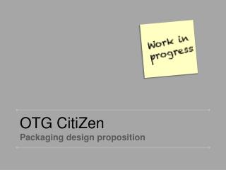 OTG  CitiZen Packaging design proposition