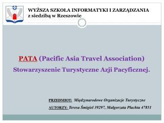 PATA  (Pacific  Asia Travel  Association )  Stowarzyszenie  Turystyczne Azji  Pacyficznej.