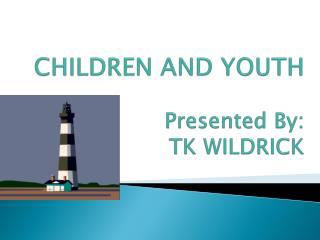CHILDREN AND YOUTH Presented By: TK WILDRICK