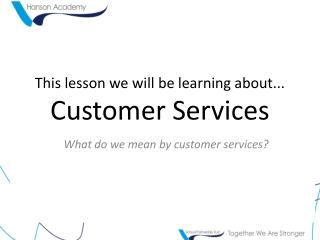 This lesson we will be  learning  about... Customer Services
