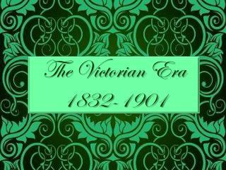 The Victorian Era 1832-1901