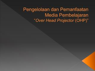 """Pengelolaan dan Pemanfaatan Media  Pembelajaran """" Over Head Projector  (OHP)"""""""