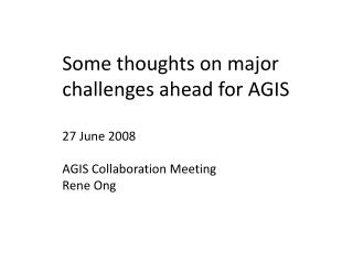 Some thoughts on major challenges ahead for AGIS 27 June 2008 AGIS Collaboration Meeting Rene  Ong