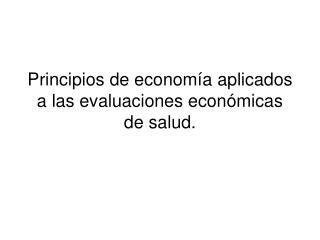Principios de econom�a aplicados a las evaluaciones econ�micas de salud.