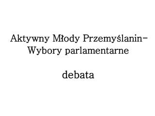 Aktywny  Młody  Przemyślanin-Wybory parlamentarne debata