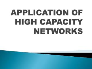 APPLICATION OF HIGH CAPACITY NETWORKS