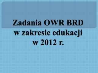 Zadania OWR BRD w zakresie edukacji                w 2012 r.