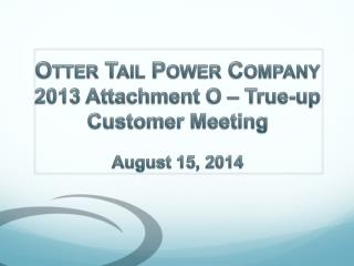 Otter Tail Power Company 2013 Attachment O – True-up Customer Meeting August 15 , 2014