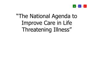 The National Agenda to Improve Care in Life Threatening Illness