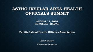 ASTHO Insular Area Health Officials Summit August 11, 2014 Honolulu, Hawaii