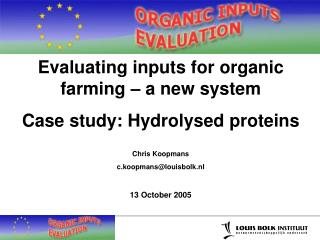 Evaluating inputs for organic farming   a new system Case study: Hydrolysed proteins   Chris Koopmans c.koopmanslouisbol