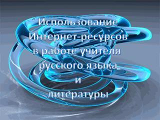 Использование Интернет-ресурсов в работе учителя  русского языка и литературы