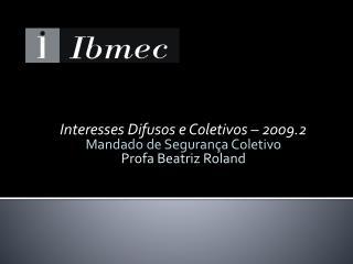Interesses Difusos e Coletivos – 2009.2 Mandado de Segurança Coletivo Profa  Beatriz Roland