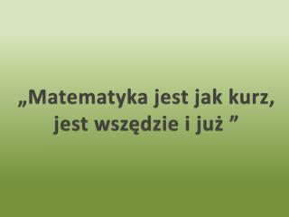 """""""Matematyka jest jak kurz, jest wszędzie i już """""""
