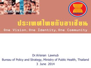 Dr.Krisnan Lawnub Bureau of Policy and Strategy, Ministry of Public Health, Thailand 3  June  2014