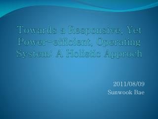 Towards a Responsive, Yet Power-efficient, Operating System: A Holistic  Approch
