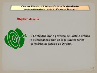 Curso Direito à Memória e à Verdade Módulo  II  Unidade  I  Aula  4  -  Castelo Branco