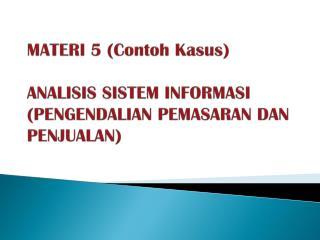 MATERI 5 (Contoh Kasus)   ANALISIS SISTEM INFORMASI  (PENGENDALIAN PEMASARAN DAN PENJUALAN)