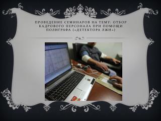 Проведение Семинаров на тему: Отбор кадрового персонала при помощи полиграфа («Детектора лжи»)