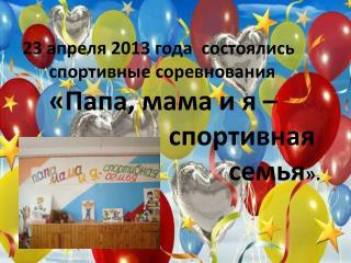 23 апреля 2013 года  состоялись        спортивные соревнования «Папа, мама и я –