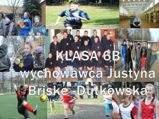 KLASA 6B wychowawca  Justyna  Briske  - Dutkowska