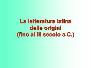La letteratura latina  delle origini fino al III secolo a.C.